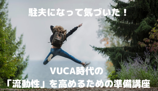 駐夫になって分かった?VUCA時代の「流動性」を高めるための準備講座