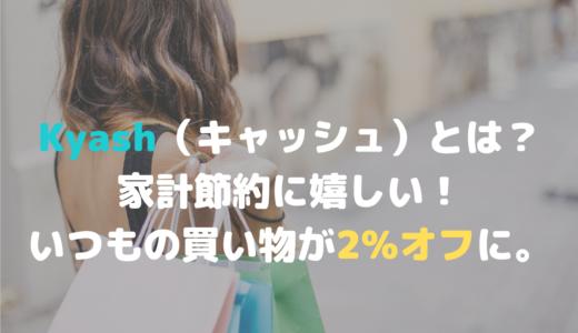 Kyash(キャッシュ)とは?家計節約に嬉しい!いつもの買い物が2%オフに。