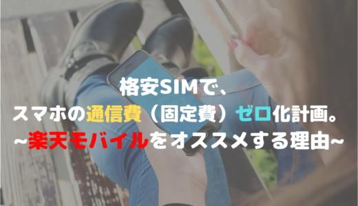格安SIMで、スマホの通信費(固定費)ゼロ化計画。~楽天モバイルをオススメする理由~