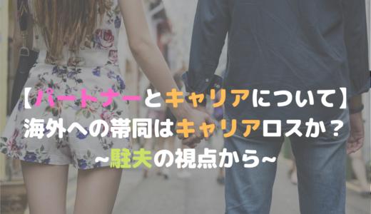 【パートナーとキャリアについて】海外への帯同はキャリアロスか?~駐夫の視点から~