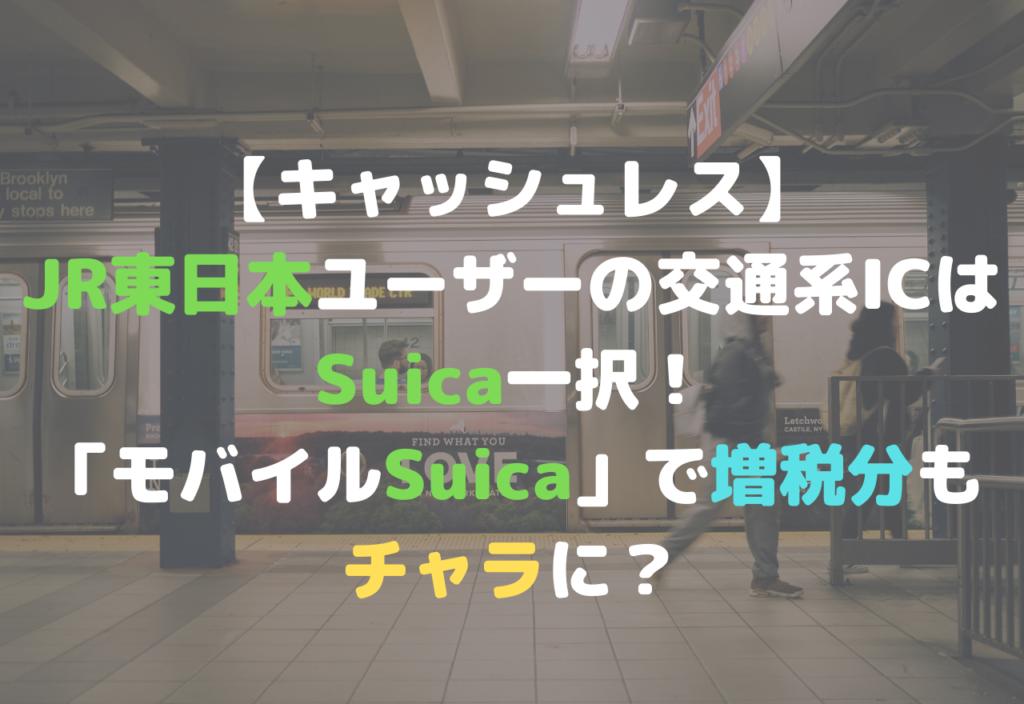 【キャッシュレス】 JR東日本範囲の交通系ICは Suica一択! 「モバイルSuica」で増税分も チャラに?