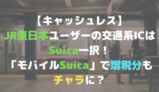 【キャッシュレス】JR東日本範囲の交通系ICはSuica一択!「モバイルSuica」で増税分もチャラに?