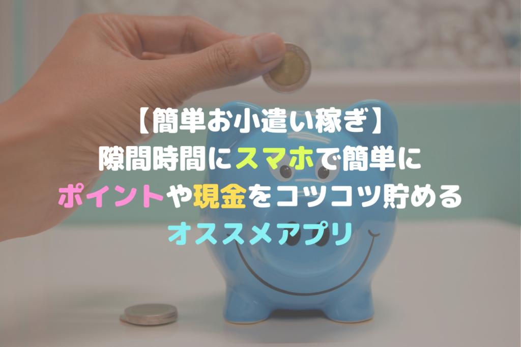 【簡単お小遣い稼ぎ】 隙間時間にスマホで簡単に ポイントや現金をコツコツ貯める オススメアプリ