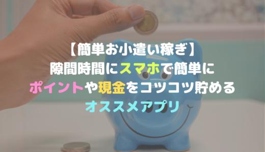 【簡単お小遣い稼ぎアプリ】隙間時間にスマホで簡単にポイントや現金をコツコツ貯めるオススメアプリ