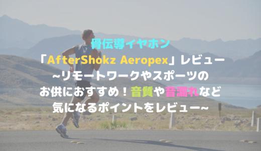 骨伝導イヤホン「AfterShokz Aeropex」~リモートワークやスポーツのお供におすすめ!音質や音漏れなど気になるポイントをレビュー~
